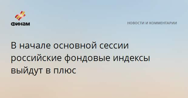 В начале основной сессии российские фондовые индексы выйдут в плюс