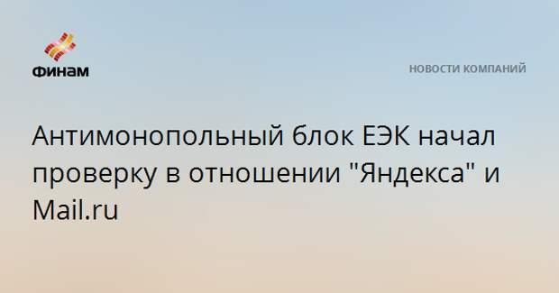 """Антимонопольный блок ЕЭК начал проверку в отношении """"Яндекса"""" и Mail.ru"""