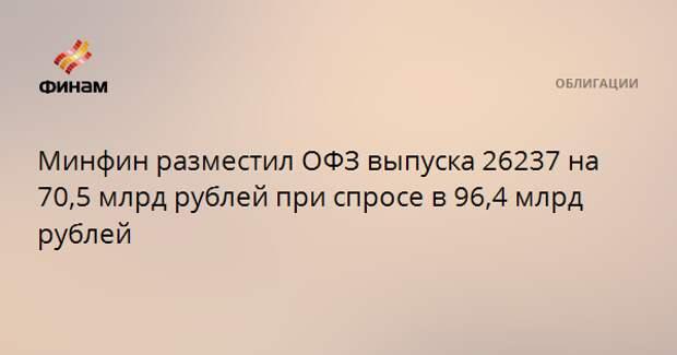 Минфин разместил ОФЗ выпуска 26237 на 70,5 млрд рублей при спросе в 96,4 млрд рублей
