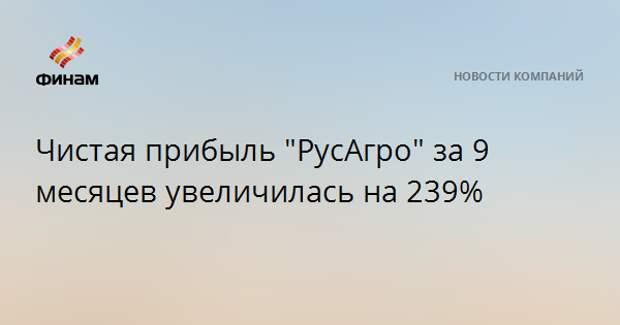 """Чистая прибыль """"РусАгро"""" за 9 месяцев увеличилась на 239%"""