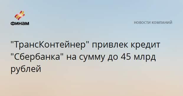 """""""ТрансКонтейнер"""" привлек кредит """"Сбербанка"""" на сумму до 45 млрд рублей"""