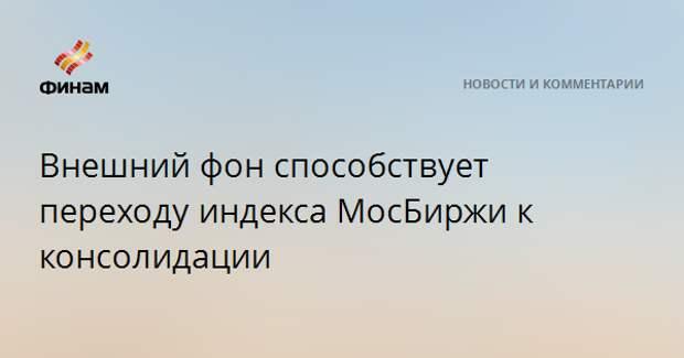 Внешний фон способствует переходу индекса МосБиржи к консолидации