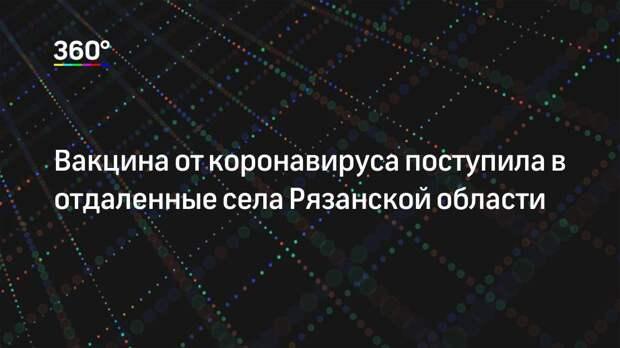 Вакцина от коронавируса поступила в отдаленные села Рязанской области