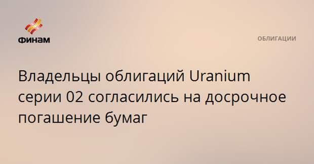 Владельцы облигаций Uranium серии 02 согласились на досрочное погашение бумаг
