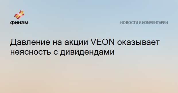 Давление на акции VEON оказывает неясность с дивидендами