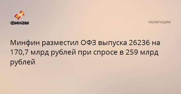 Минфин разместил ОФЗ выпуска 26236 на 170,7 млрд рублей при спросе в 259 млрд рублей