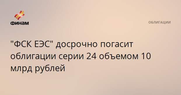 """""""ФСК ЕЭС"""" досрочно погасит облигации серии 24 объемом 10 млрд рублей"""