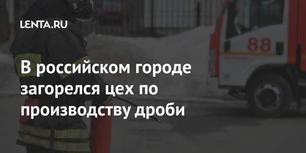 В российском городе загорелся цех по производству дроби