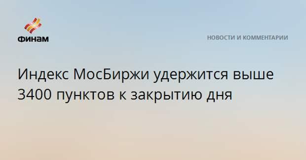 Индекс МосБиржи удержится выше 3400 пунктов к закрытию дня