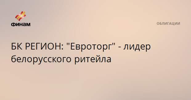 """БК РЕГИОН: """"Евроторг"""" - лидер белорусского ритейла"""