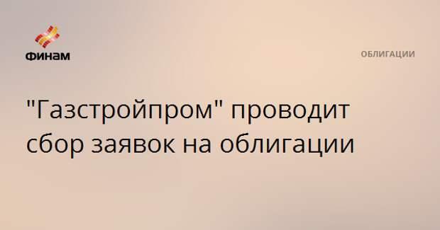 """""""Газстройпром"""" проводит сбор заявок на облигации"""