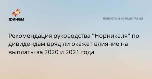 """Рекомендация руководства """"Норникеля"""" по дивидендам вряд ли окажет влияние на выплаты за 2020 и 2021 года"""