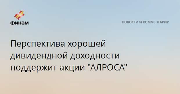 """Перспектива хорошей дивидендной доходности поддержит акции """"АЛРОСА"""""""