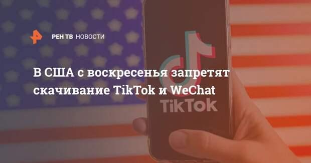 В США с воскресенья запретят скачивание TikTok и WeChat
