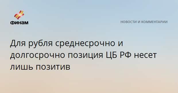 Для рубля среднесрочно и долгосрочно позиция ЦБ РФ несет лишь позитив