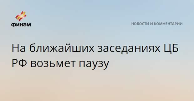 На ближайших заседаниях ЦБ РФ возьмет паузу