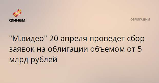 """М.видео"" 20 апреля проведет сбор заявок на облигации объемом от 5 млрд рублей"