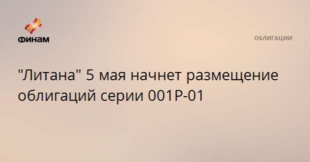 """""""Литана"""" 5 мая начнет размещение облигаций серии 001P-01"""
