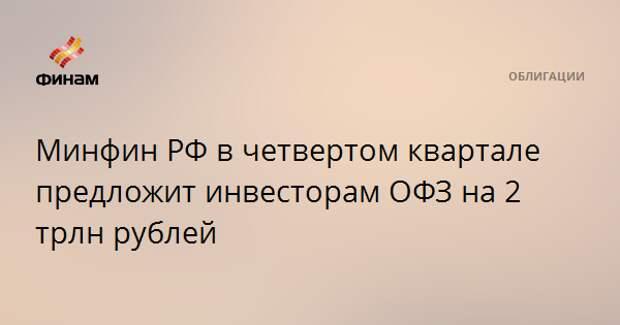 Минфин РФ в четвертом квартале предложит инвесторам ОФЗ на 2 трлн рублей