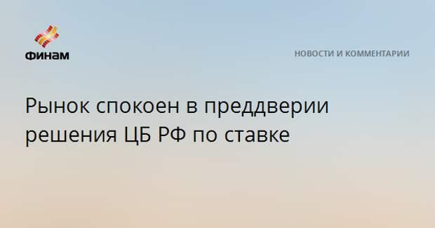 Рынок спокоен в преддверии решения ЦБ РФ по ставке