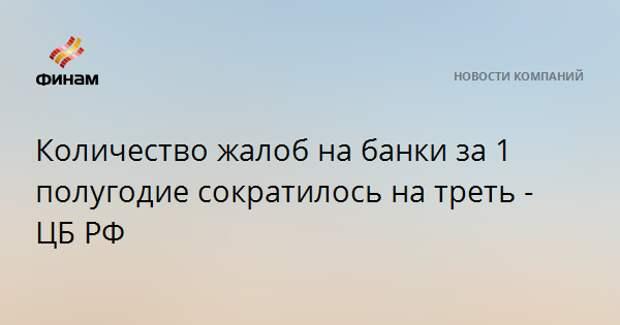 Количество жалоб на банки за 1 полугодие сократилось на треть - ЦБ РФ