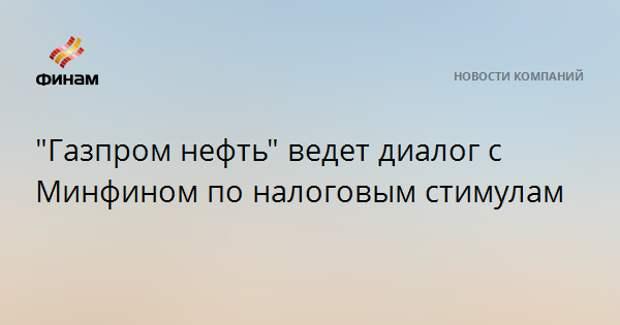 """""""Газпром нефть"""" ведет диалог с Минфином по налоговым стимулам"""