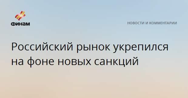 Российский рынок укрепился на фоне новых санкций