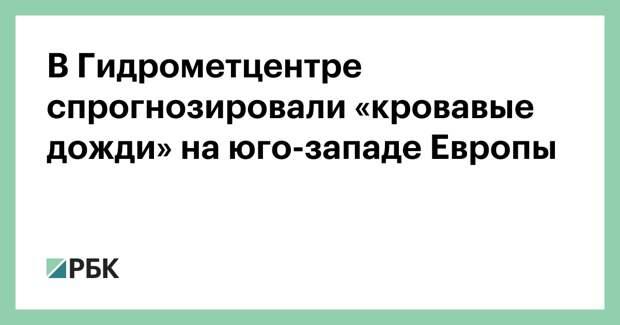 В Гидрометцентре спрогнозировали «кровавые дожди» на юго-западе Европы
