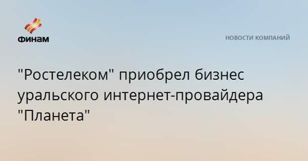 """""""Ростелеком"""" приобрел бизнес уральского интернет-провайдера """"Планета"""""""