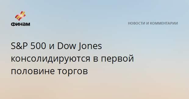 S&P 500 и Dow Jones консолидируются в первой половине торгов