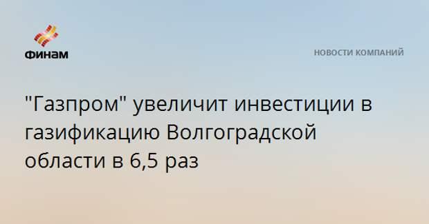 """""""Газпром"""" увеличит инвестиции в газификацию Волгоградской области в 6,5 раз"""