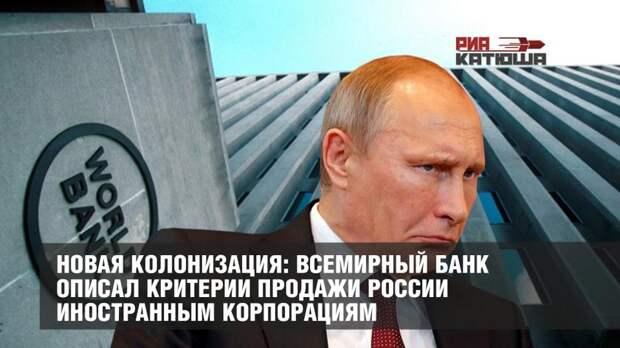 Новая колонизация: Всемирный банк описал критерии продажи России иностранным корпорациям