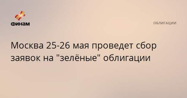"""Москва 25-26 мая проведет сбор заявок на """"зелёные"""" облигации"""