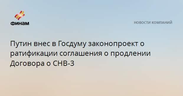 Путин внес в Госдуму законопроект о ратификации соглашения о продлении Договора о СНВ-3