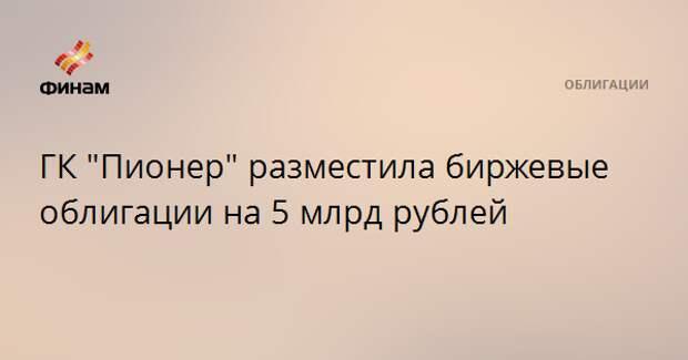"""ГК """"Пионер"""" разместила биржевые облигации на 5 млрд рублей"""