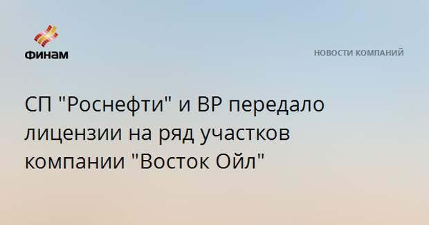 """СП """"Роснефти"""" и BP передало лицензии на ряд участков компании """"Восток Ойл"""""""