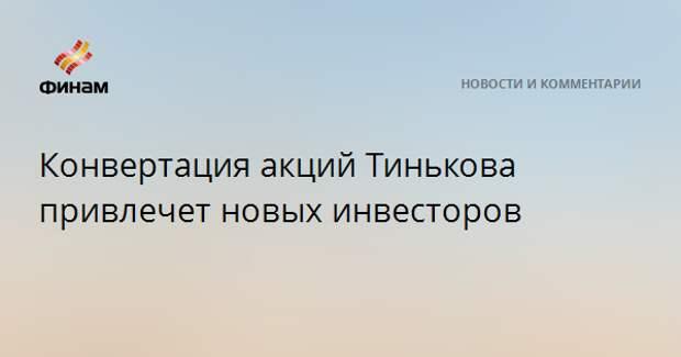 Конвертация акций Тинькова привлечет новых инвесторов