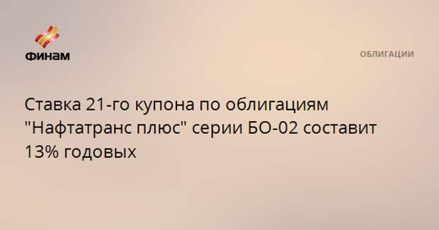 """Ставка 21-го купона по облигациям """"Нафтатранс плюс"""" серии БО-02 составит 13% годовых"""