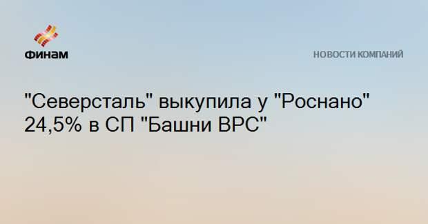 """""""Северсталь"""" выкупила у """"Роснано"""" 24,5% в СП """"Башни ВРС"""""""