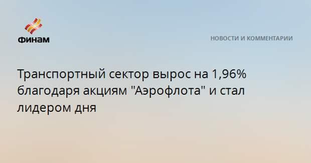 """Транспортный сектор вырос на 1,96% благодаря акциям """"Аэрофлота"""" и стал лидером дня"""