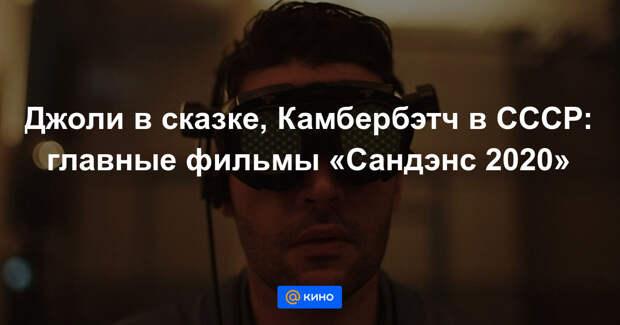 Джоли в сказке, Камбербэтч в СССР: главные фильмы «Сандэнс 2020»