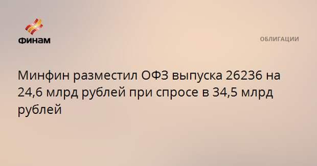 Минфин разместил ОФЗ выпуска 26236 на 24,6 млрд рублей при спросе в 34,5 млрд рублей