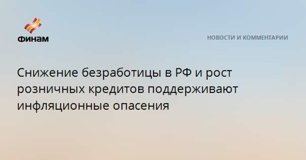 Снижение безработицы в РФ и рост розничных кредитов поддерживают инфляционные опасения