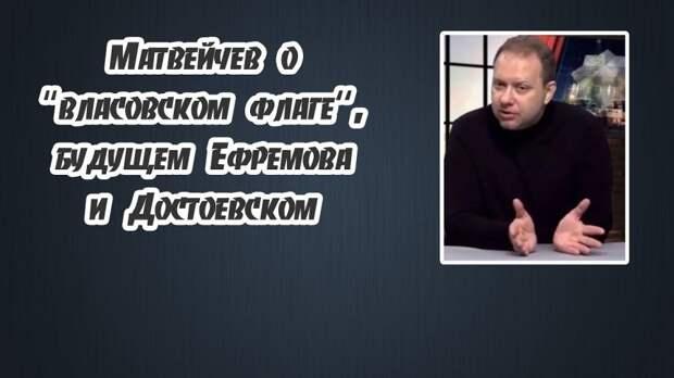 """Матвейчев о """"власовском флаге"""", будущем Ефремова и Достоевском"""