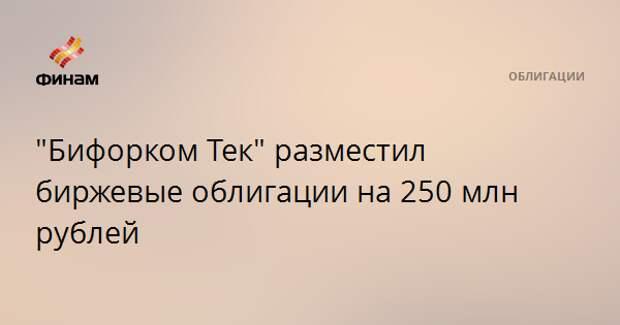 """""""Бифорком Тек"""" разместил биржевые облигации на 250 млн рублей"""