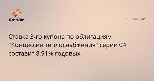 """Ставка 3-го купона по облигациям """"Концессии теплоснабжения"""" серии 04 составит 8,91% годовых"""