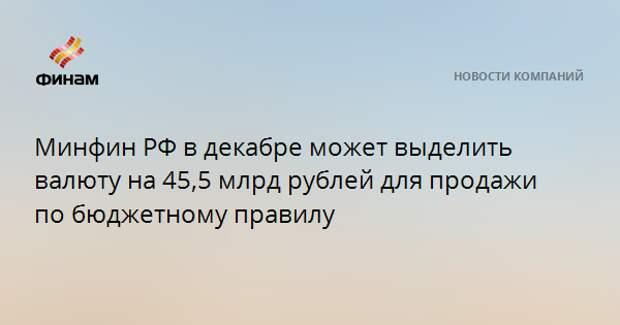 Минфин РФ в декабре может выделить валюту на 45,5 млрд рублей для продажи по бюджетному правилу