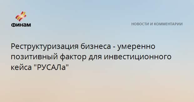"""Реструктуризация бизнеса - умеренно позитивный фактор для инвестиционного кейса """"РУСАЛа"""""""