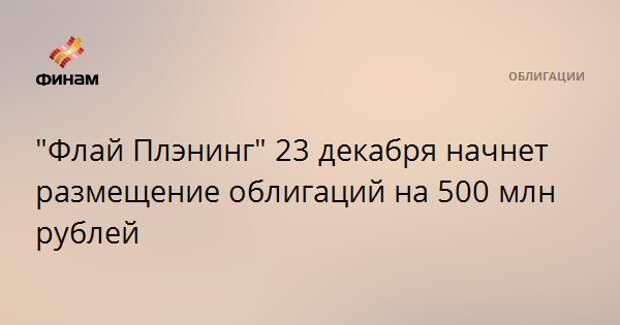 """""""Флай Плэнинг"""" 23 декабря начнет размещение облигаций на 500 млн рублей"""