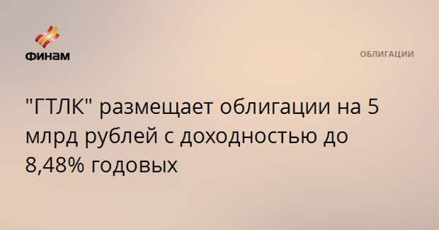 """""""ГТЛК"""" размещает облигации на 5 млрд рублей с доходностью до 8,48% годовых"""